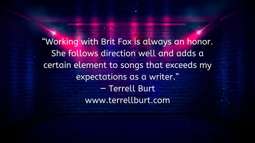 "Working with Brit Fox is always an honor. She follows direction well and adds a certain element to songs that exceeds my expectations as a writer.""  — Terrell Burt  www.terrellburt.com  .jpg"