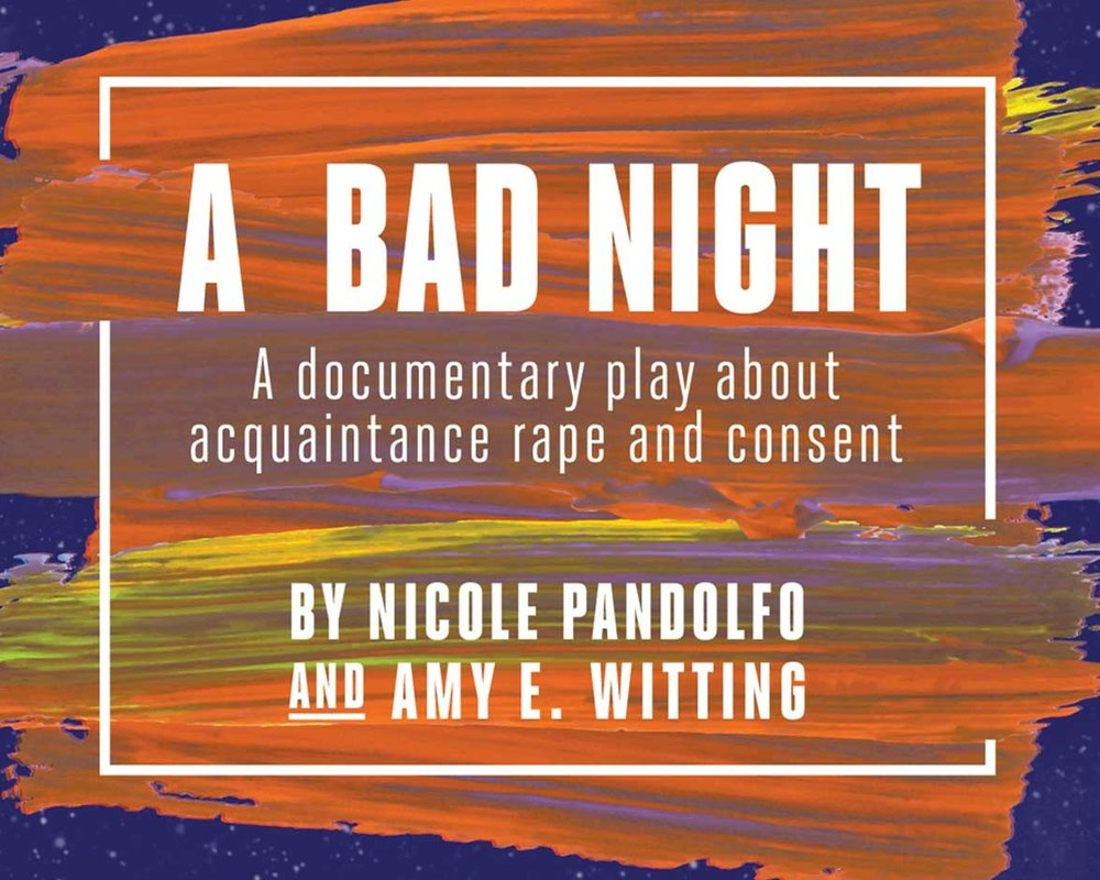 A Bad Night - Playwrights Nicole Pandolfo and Amy E. Witting will pair a reading of their documentary play about acquaintance rape and consent, A Bad Night, with an expert talkback on prevention and Justice.Learn more