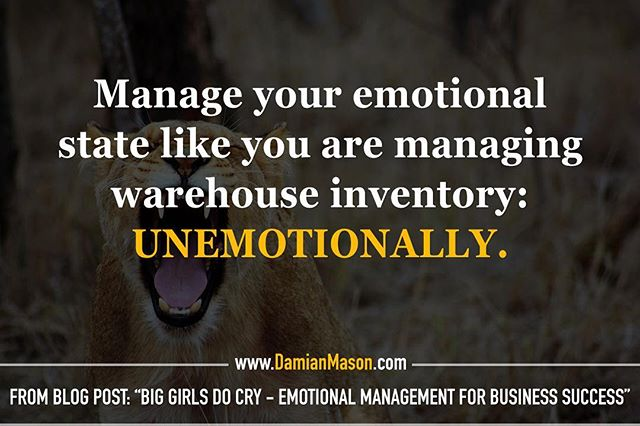 "Manage your emotional state like you are managing warehouse inventory: UNEMOTIONALLY. -From Damian's blog post: ""Big Girls Do Cry - Emotional Management for Business Success"" Read the full blog article here! https://www.damianmason.com/blog/big-girls-do-cry-emotional-management-for-business-success  #DamianMasonBlog #DamianMason #KeynoteSpeaker #ProfessionalSpeaker #EmotionalManagement"