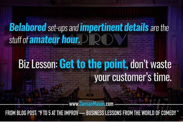 "Belabored set-ups and impertinent details are the stuff of amateur hour.  Biz Lesson: Get to the point, don't waste your customer's time. - From Damian's blog post: ""9-5 at the Improv - Business Lessons from the World of Comedy"" Read the full blog article here: https://goo.gl/teWoXE #DamianMasonBlog #DamianMason #KeynoteSpeaker #ProfessionalSpeaker #Improv #Comedy #Business"