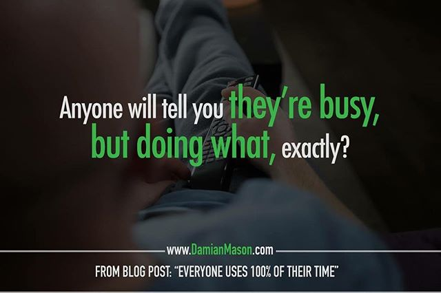 "Anyone will tell you they're busy, but doing what, exactly? - From Damian's blog post: ""Everyone Uses 100% of Their Time"" Read the full blog article here: http://bit.ly/DMblog100 #DamianMasonBlog #DamianMason #KeynoteSpeaker #ProfessionalSpeaker #Time #TimeisMoney #525600minutes #DownTime #WastingTime"