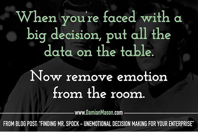 "When you're faced with a big decision, put all the data on the table. Now remove emotion from the room. -From Damian's blog post: ""Finding Mr. Spock - Unemotional Decision Making for Your Enterprise"" Read the full blog article here! https://www.damianmason.com/blog/finding-mr-spock-unemotional-decision-making-for-your-enterprise  #DamianMasonBlog #DamianMason #KeynoteSpeaker #ProfessionalSpeaker #EmotionalDecisionMaking"
