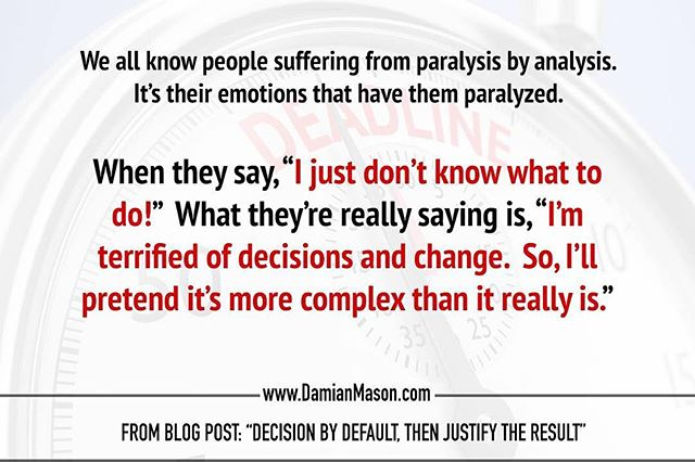 "We all know people suffering from paralysis by analysis. It's their emotions that have them paralyzed. when they say, ""I just don't know what to do!"" What they're really saying is, ""I'm terrified of decisions and change. So, I'll pretend it's more complex than it really is."" -From Damian's blog post: ""Decision by Default, then Justify the Result"" Read the full blog article here! https://www.damianmason.com/blog/decision-by-default-then-justify-the-result #DamianMasonBlog #DamianMason #KeynoteSpeaker #ProfessionalSpeaker #DecisionMaking"