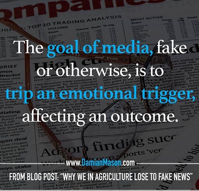 "The goal of media, fake or otherwise, is to trip an emotional trigger, affecting an outcome. - From Damian's blog post: ""Why We in Agriculture Lose to Fake News"" Read the full blog article here: https://goo.gl/1Z7cJ2  #DamianMasonBlog #DamianMason #KeynoteSpeaker #ProfessionalSpeaker #Agriculture #FakeNews"
