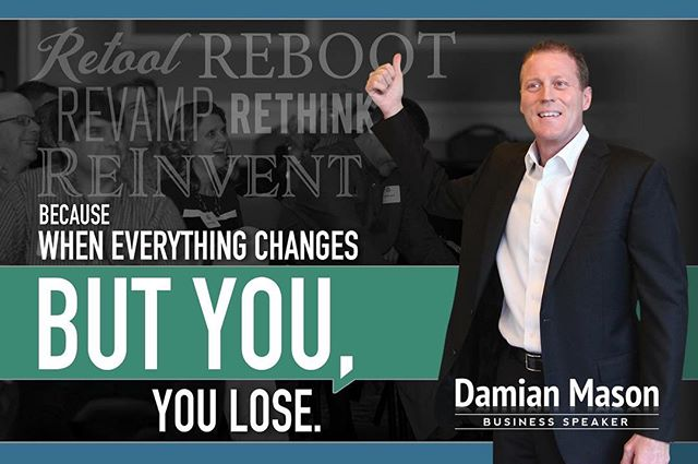 Because when everything changes but YOU, YOU LOSE! #ReInvent #Reboot #Rethink #Retool #Revamp #DamianMason #BusinessSpeaker