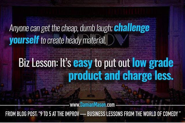 "Anyone can get the cheap, dumb laugh; challenge yourself to create heady material.  Biz Lesson: It's easy to put out low grade product and charge less. - From Damian's blog post: ""9-5 at the Improv - Business Lessons from the World of Comedy"" Read the full blog article here: https://goo.gl/teWoXE #DamianMasonBlog #DamianMason #KeynoteSpeaker #ProfessionalSpeaker #Improv #Comedy #Business"