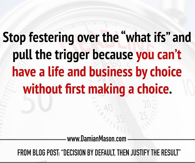 "Stop festering over the ""what ifs"" and pull the trigger because you can't have a life and business by choice without first making a choice. -From Damian's blog post: ""Decision by Default, then Justify the Result"" Read the full blog article here! https://www.damianmason.com/blog/decision-by-default-then-justify-the-result #DamianMasonBlog #DamianMason #KeynoteSpeaker #ProfessionalSpeaker #DecisionMaking"