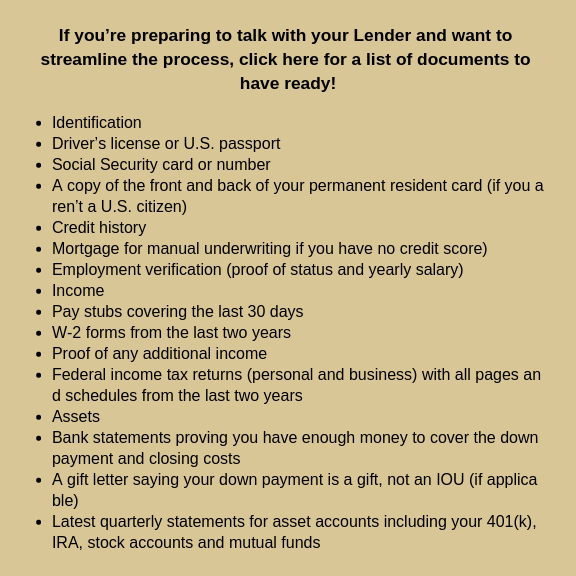 If you're preparing to talk with your Lender and want to streamline the process, click here for a list of documents to have ready!.png