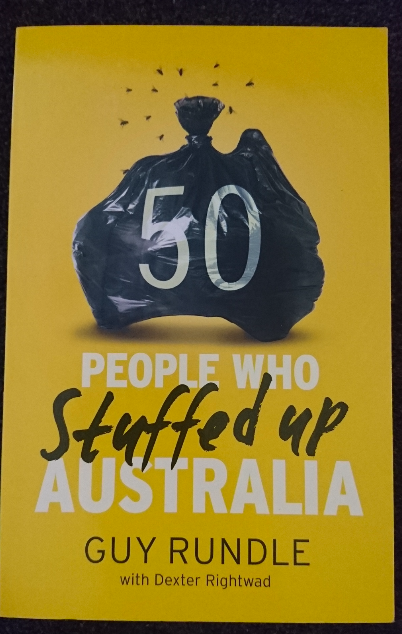 """""""50 People who Stuffed up Australia"""" by Guy Grundle - This one came out 2013 – so it's not very up-to-date. Still, Tony Abbott features as well as Julia Gillard and John Howard. There is also Gina Rinehart. And Cate Blanchett (why?) and Nicholas Cave (double why?). I guess I have to read it to find out."""