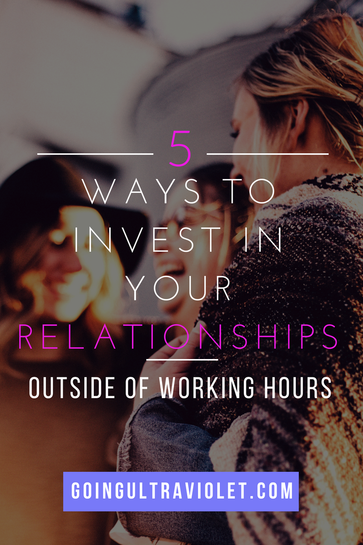 5 Ways to Invest in Your Relationships Outside of Working Hours | GoingUltraviolet.com