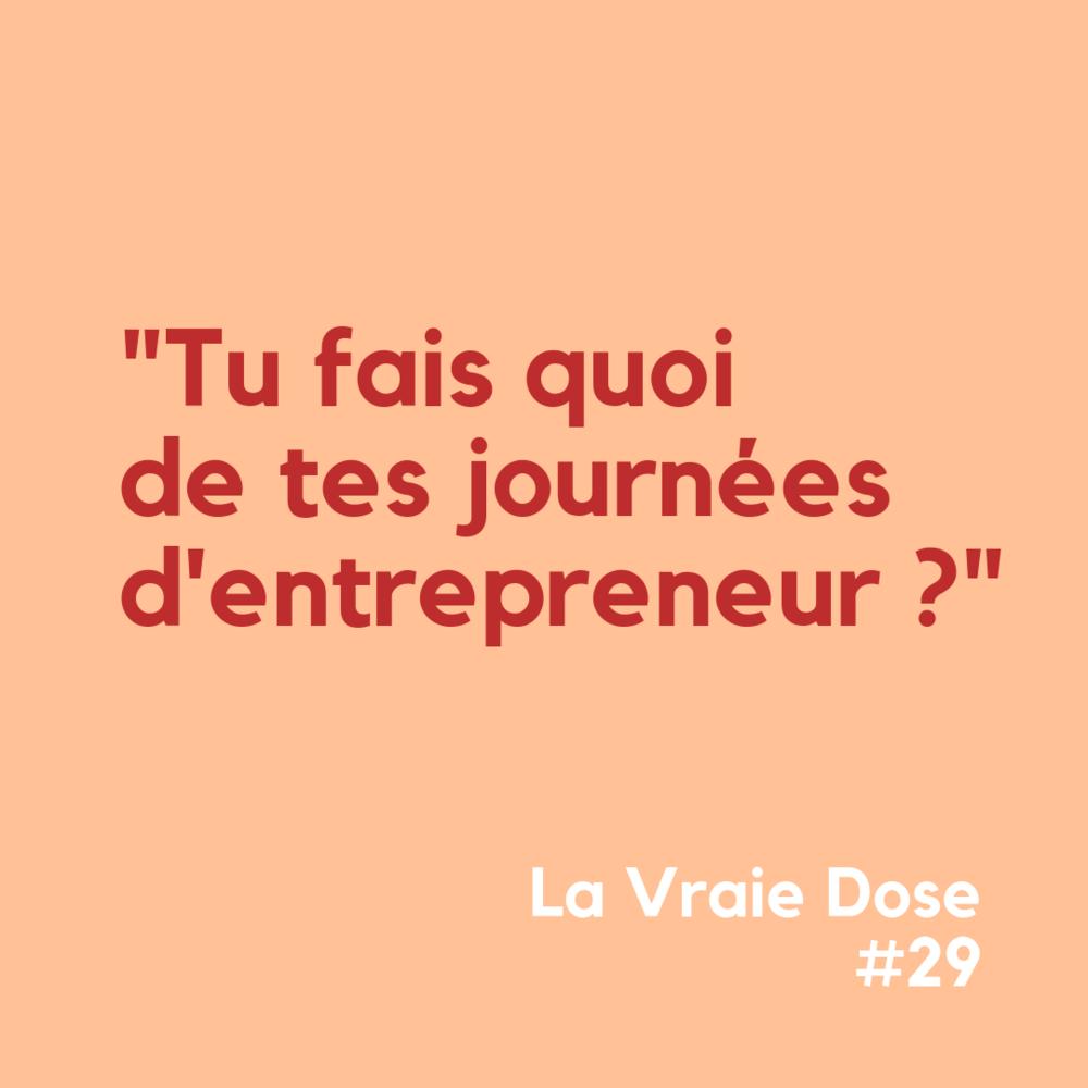 """La Vraie Dose 29 : """"Tu fais quoi de tes journées d'entrepreneur"""""""