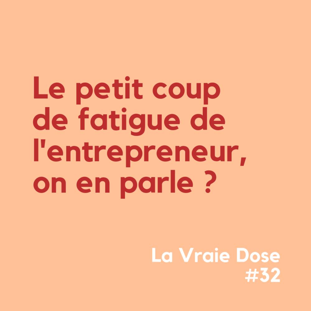 La Vraie Dose #32 : le gros coup de fatigue de l'entrepreneur, on en parle ?
