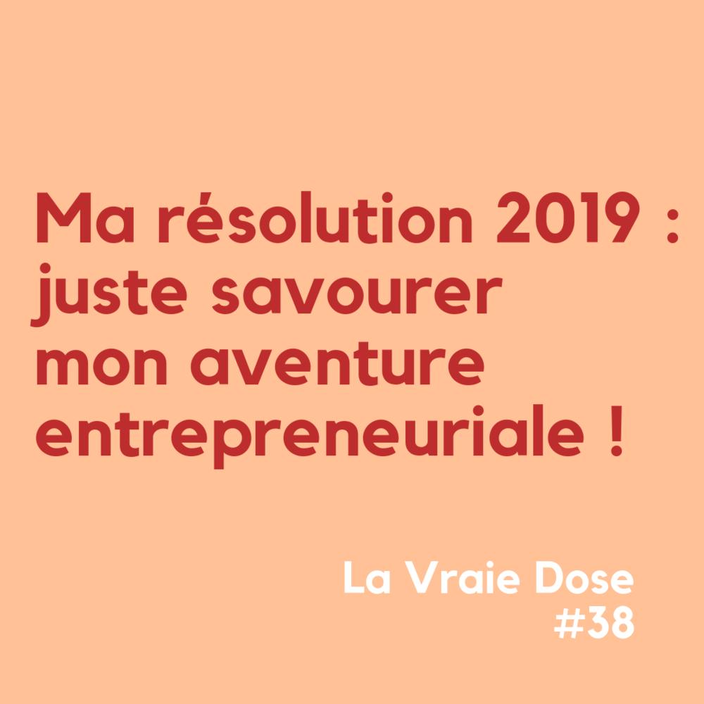 La Vraie Dose 38 Ma résolution 2019 : Juste savourer mon aventure entrepreneuriale