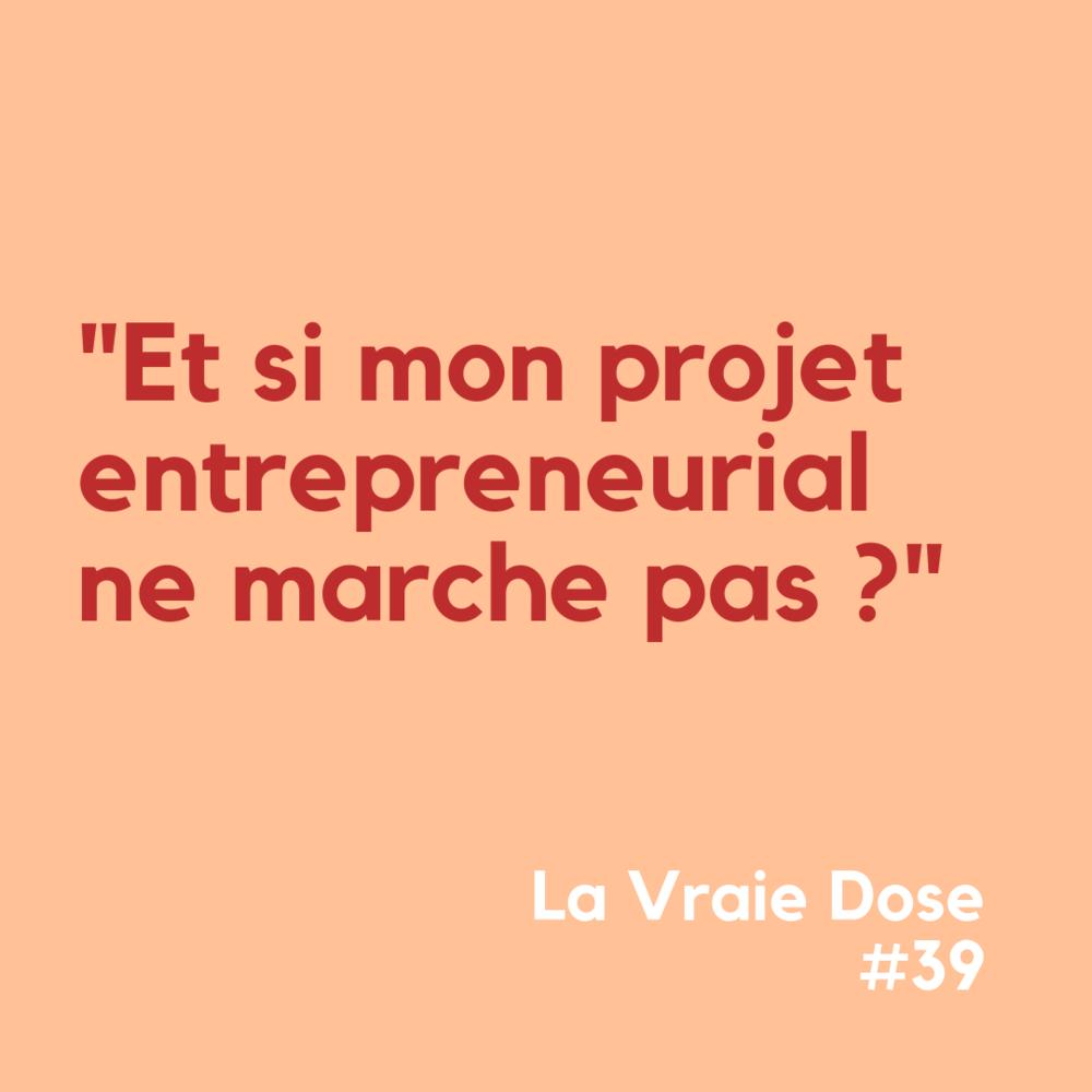 """La Vraie Dose 39 : """"Et si mon projet entrepreneurial ne marche pas ?"""""""
