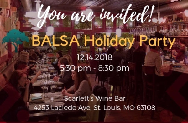 Celebrate another successful year in the holiday spirit with  The BALSA Group  members and supporters at our annual holiday cocktail party. Enjoy great wine, cocktails, and delicious pizza!  Date : December 14, 2018 (5:30 pm - 8:30 pm)  Venue : Scarlett's Wine Bar  Address : 4253 Laclede Ave, St. Louis, MO 63108    Please RSVP by December 12, 2018.