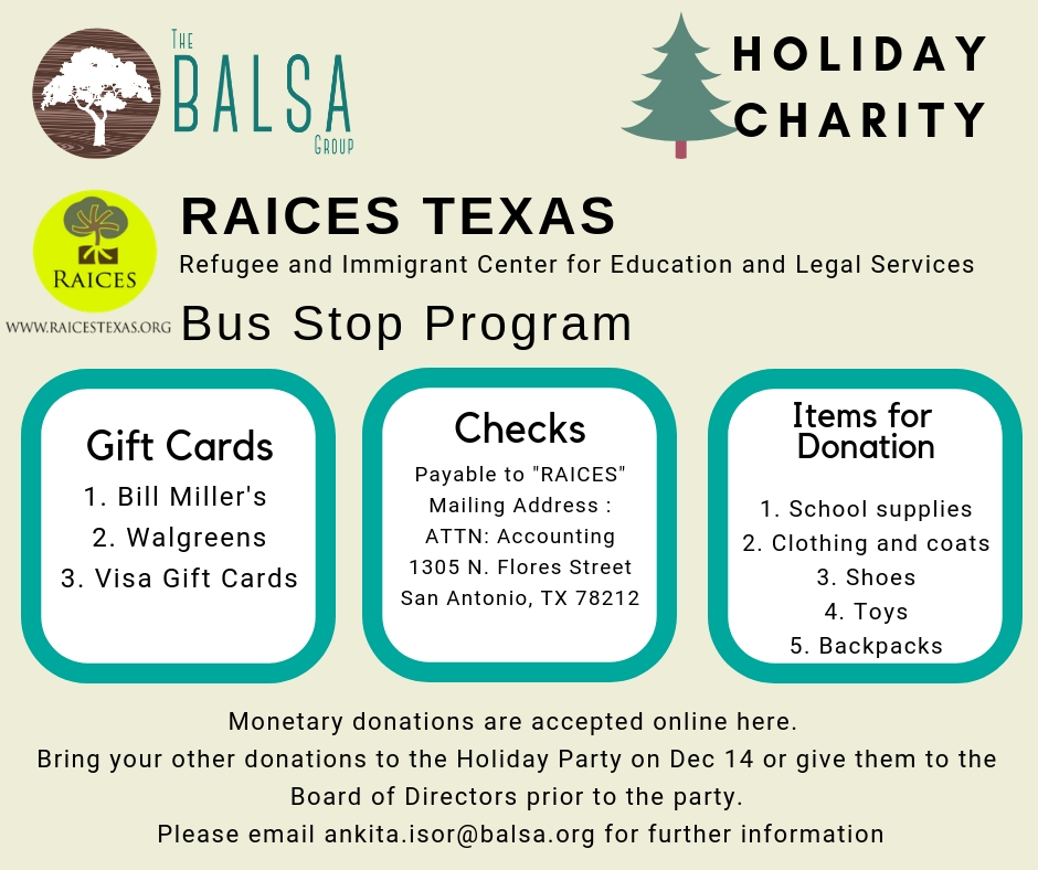 "This year's holiday philanthropy will benefit the Bus Stop Program at  Refugee and Immigrant Center for Education and Legal Services (RAICES, Texas) . In this program, a RAICES staff member and team of volunteers go to the San Antonio Greyhound station to assist recently released individuals and families.  The BALSA Group will match all monetary donations, which can be done online when you RSVP for our Holiday Party. Donations can be in form of cash, gift cards or checks. Checks should be payable to ""RAICES"". Please find any of the officers at the party to hand over your checks, gift cards and cash donations.  Click  here  to know more about the Donation Drive at RAICES Click  here  to know more about mail donations and gift cards.  Click  here  to donate when you RSVP for the Holiday Party."
