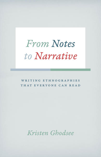 From Notes to Narrative: Writing Ethnographies that Everyone Can Read - From the University of Chicago Press, 2016