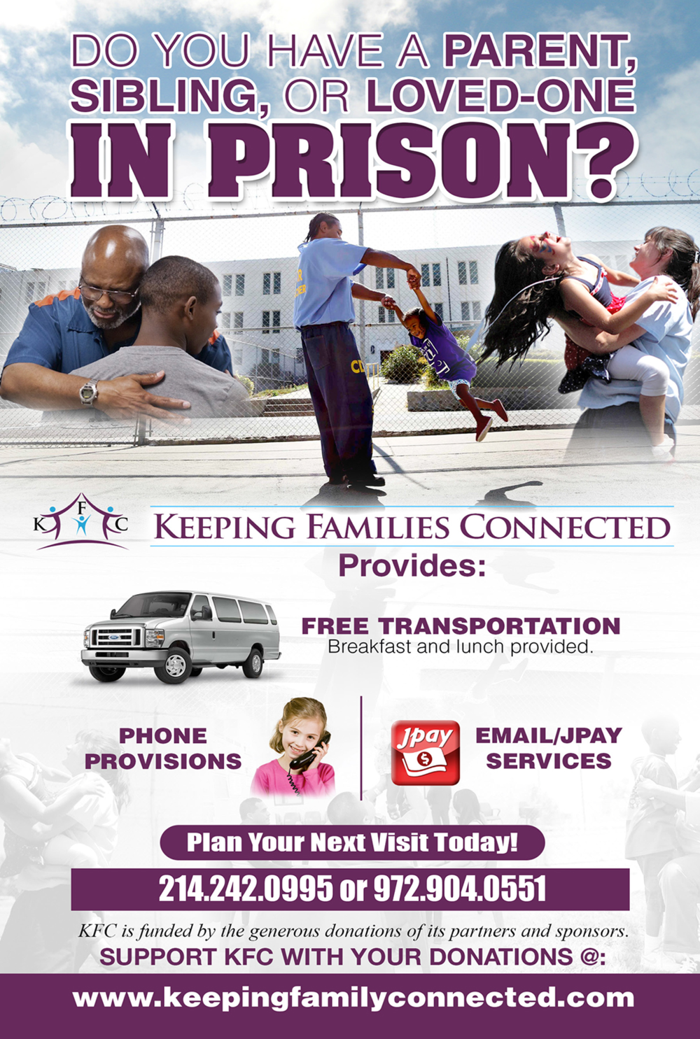 Services - Transportation - We provide weekly transportation services to prison facilities in Texas, for those who are in need of visiting their loved ones in prison. These prison visits include a complimentary meal for those traveling to see their loved ones. Tele-Communication ServicesK.F.C. will have phone services set up to where the inmates will be able to call our facility to speak to their children.Email & JPay Communications...K.F.C. will have laptops, desktops, ipads, tablets etc. Which will make it possible for the children who have parents who are incarcerated to stay connected by emailing. Also we will aide them in letter writing.