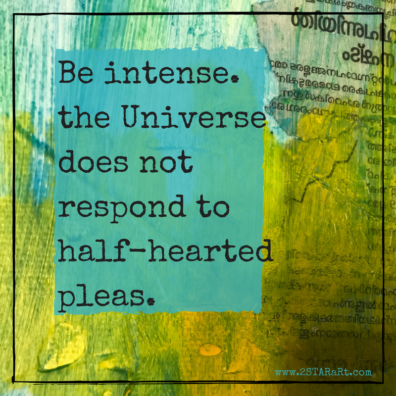Be intense.the Universedoes notrespond tohalf heartedpleas..png