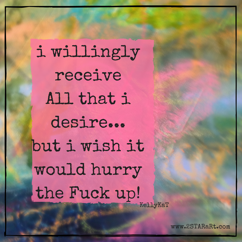 i willingly receiveAll that i desire...but i wish it would hurry the Fuck up!.png