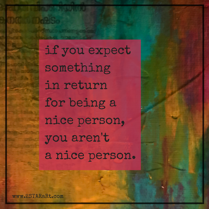 if you expectsomething in returnfor being a nice person,you aren'ta nice person..png