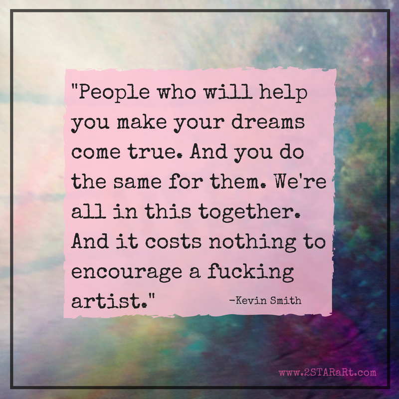 People who will help you make your dreams come true. And you do the same for them. We're all in this together. And it costs nothing to encourage a fucking artist.- - Kevin Smith (2).png