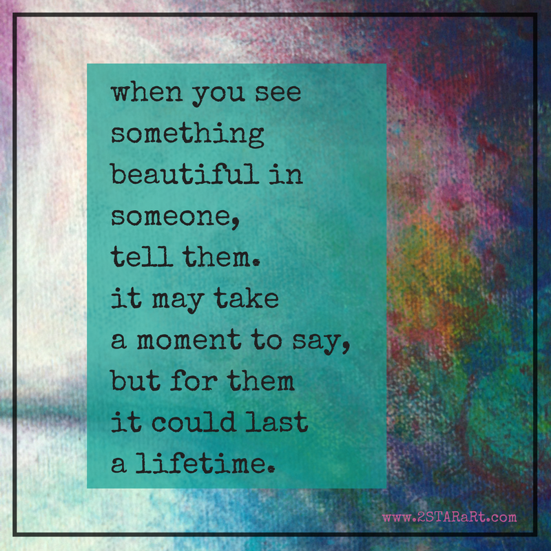 when you see something beautiful in someone, tell them. it may take a moment to say, but for them it could last a lifetime..png