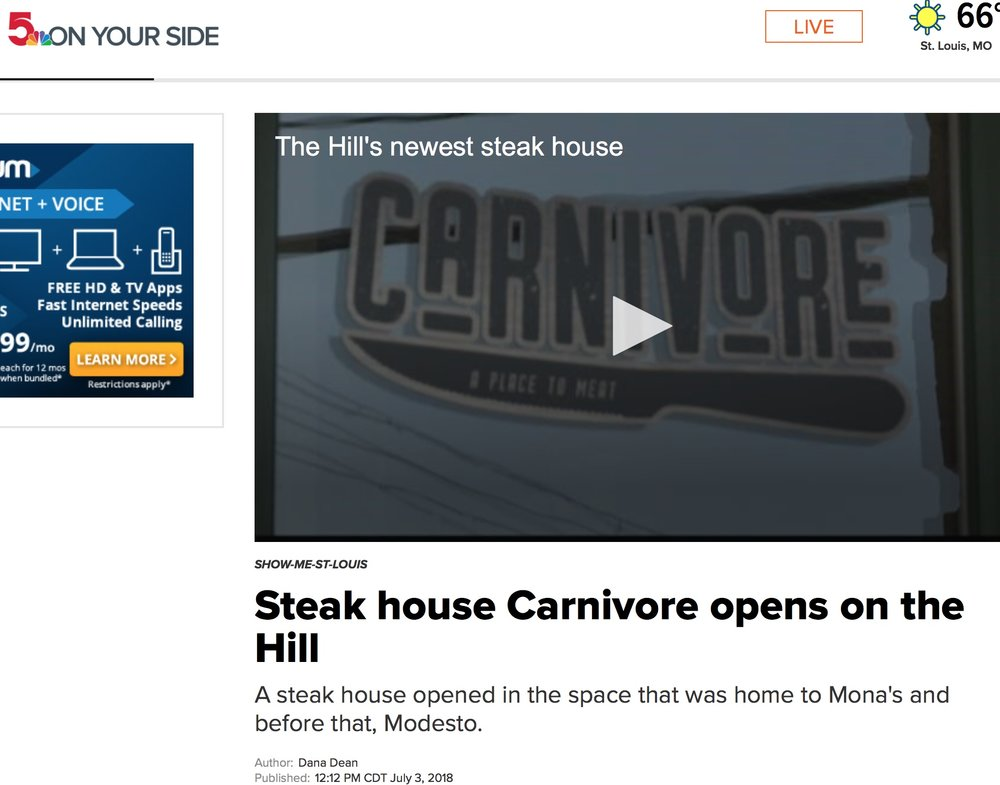 NBC (KSDK-CHANNEL 5) SHOW-ME-STL NEWS FEATURE Dana Dean-July 3,2018 - ST. LOUIS — Carnivore comes from the same family who opened a barbeque joint on the Hill called J Smugs GastroPit.The steakhouse is located on the corner of Shaw and Edwards on The Hill, in the former Mona's space.The Beef Modiga Flatbread is a popular item on the menu. And of course you can a 14-ounce ribeye or 10-ounce filet with a side of shrimp.