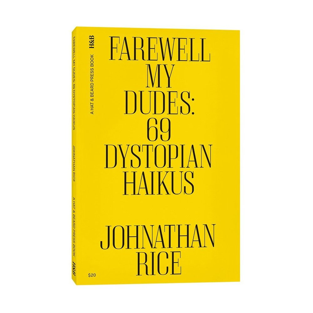 Farewell My Dudes: 69 Dystopian Haikus - Poetry, when encountered unexpectedly, can be unexpectedly loved. One  might love it accidentally. -Mandy Kahn Using the ancient Japanese art  form of haiku as his weapon of choice, author Johnathan Rice dissects  and disrupts, blasting our collective feed with razor sharp  socio-political satire and insightful culture commentary. From the  chaotic state of American politics to the labyrinthine emotional  landscape of a Tinder date-his debut book of poetry addresses all the  vacuous ennui of the modern world.   A singer-songwriter signed to Reprise Records in 2003, Rice has been  recording and producing music ever since. In 2016 a shift in his life  led him to move from a leafy home in Laurel Canyon to a rougher, weirder  existence in Echo Park. Spending hours on Instagram, Rice eventually  came to see it as a form of social  hieroglyphics. This ignited a personal creative experiment, as Rice  began populating his feed with words, all on an app usually reserved for  images. The result was a series of what he dubbed his