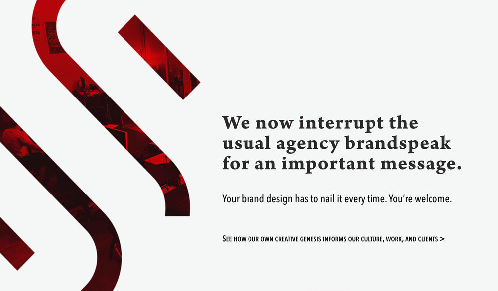 We now interrupt the usual agency brandspeak for an important message.  Your brand design has to nail it every time. You're welcome.  See how our own creative genesis informs our culture, work, and clients