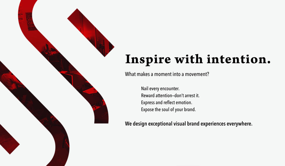 Inspire with intention.  What makes a moment into a movement?  Nail every encounter. Reward attention—don't arrest it. Express and reflect emotion. Expose the soul of your brand.  We design exceptional visual brand experiences everywhere.