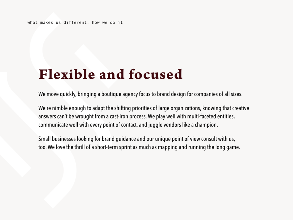 Flexible and focused  We move quickly, bringing boutique agency focus to brand design to businesses of any size.  We're nimble enough to adapt the shifting priorities of large organizations, knowing that creative answers won't be wrought from cast-iron processes.  We play well with multi-faceted entities, communicate well at every point of contact, and juggle vendors like a champion.  Small businesses looking for brand guidance and a unique point of view work with us, too. We love the thrill of a short-term sprint as much as the long game.