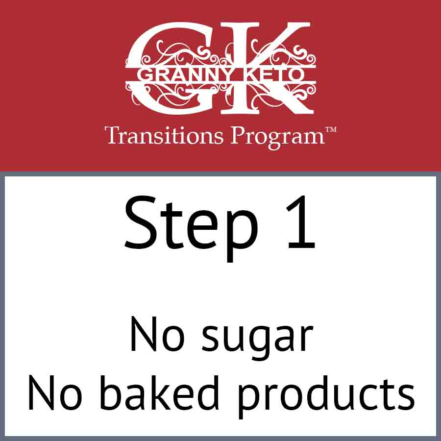 Granny Keto Transitions Program™: Step 1, No sugar and no baked products