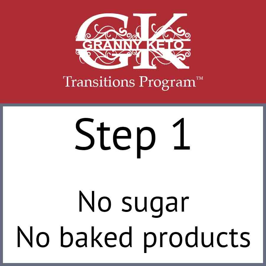 Granny Keto Transitions Program™: Step 1, No sugar and no baked products
