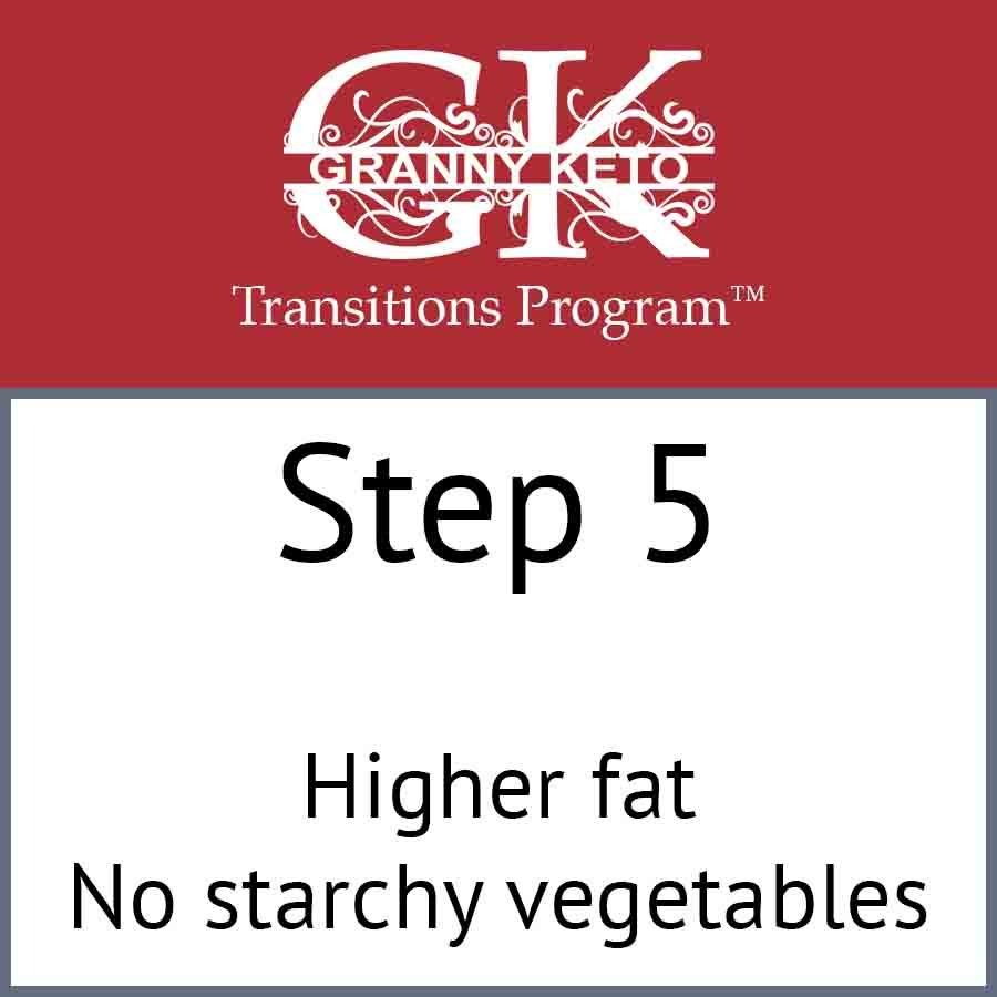 Granny Keto Transitions Program™: Step 5, Higher fat and no starchy vegetables