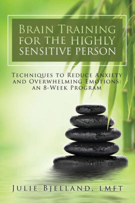 Brain Training for the Highly Sensitive Person, Techniques to Reduce Anxiety and Overwhelming Emotions by Julie Bjelland