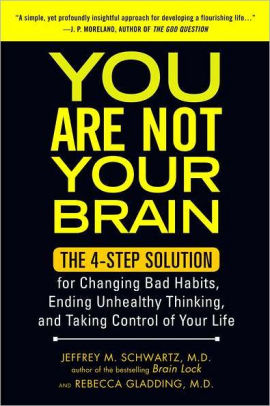 You Are Not Your Brain, The 4-Step Solution to Changing Bad Habits, Ending Uncertainty, and Taking Control of Your Life by Jeffrey M Schwartz and Rebecca Gladding