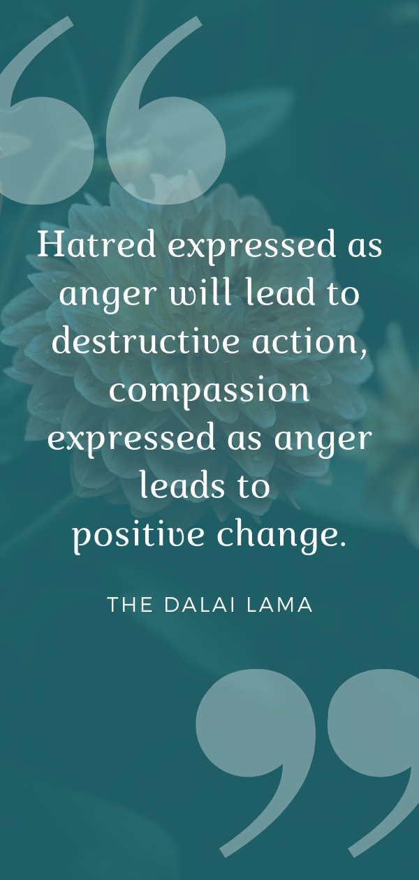 """Hatred expressed as anger will lead to destructive action, compassion expressed as anger leads to positive change.""  