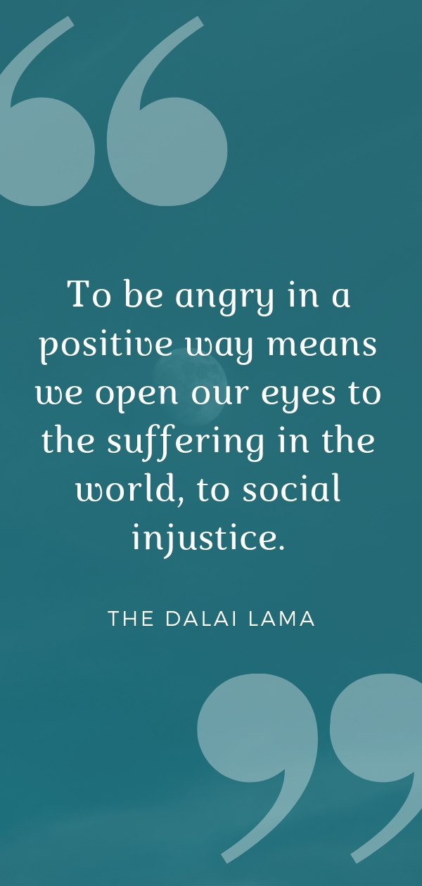 """To be angry in a positive way means we open our eyes to the suffering in the world, to social injustice."" - the Dalai Lama  