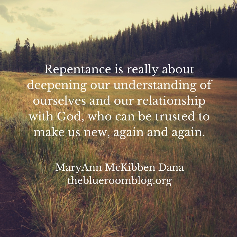 Repentance is really about deepening our understanding of ourselves and our relationship with God, who can be trusted to make us new, again and again.