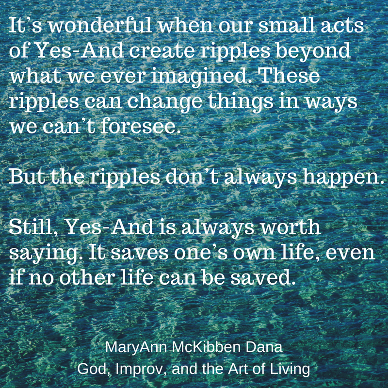 It's wonderful when our small acts of Yes-And create ripples beyond what we ever imagined. These actions create great stories. And the can change things in ways we never imagined. But the ripples don't always happen..png