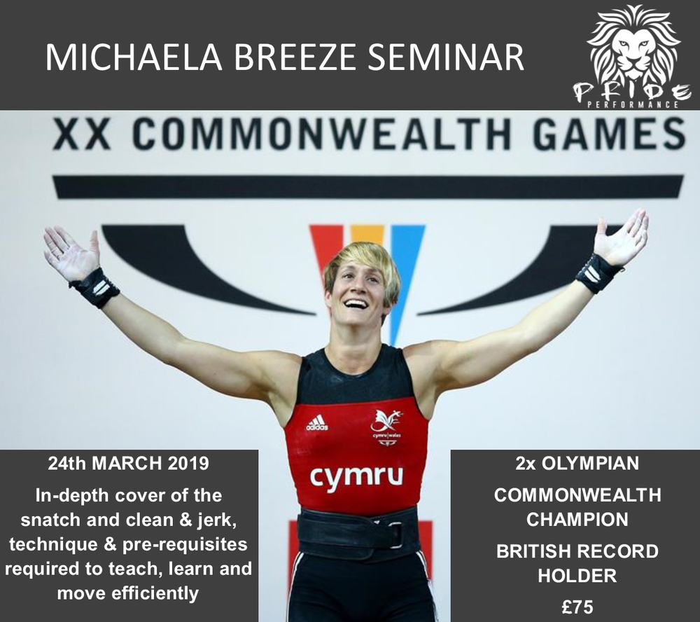 - Michaela Breeze MBE is holding a seminar at Pride Performance Gym, 24th March 2019.There are 20 spaces available in total and tickets are selling fast.The day will cover both the snatch, and the clean and jerk, as well as all of the pre-requisites which are required to teach, learn and move efficiently.Michaela is a 2x Olympian (2004 & 2008), Commonwealth Games Champion (2006) and a British Record Holder, as well as now being a coach, British Weightlifting Course Instructor and sport commentator.Arrive 930am at the gym. Rough 3pm finish.The timing of the day is roughly as follows:9.30: Arrive and warm-up10am: Ready to start10 – 11.45am: Clean and all pre-requisites11.45 – 12pm: Break12 – 1pm: Jerks and all pre requisites1 – 1.45pm: Lunch1.45 – 3pm: Snatch and all prerequisites Timings may vary slightly depending on how we go.£75