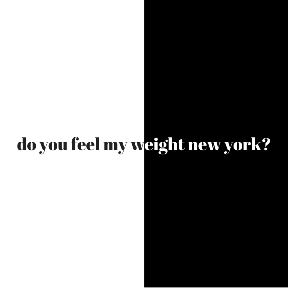 Do you feel my weight New York?Do you feel the weight of my dreams and my desires?Do you feel the weight of my steps on your city streets?Do you feel the weight of my urgency, to be who I need to be, today today toda-2.png