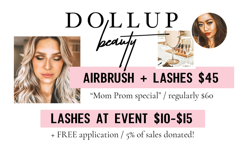 - Book an appointment to get airbrush makeup and lashes for only $45. Or get some awesome false lashes at Mom Prom for $10-$15. Dollup Beauty will donate 5% of all sales at Mom Prom. Be sure to checkout their pop-up at the event.