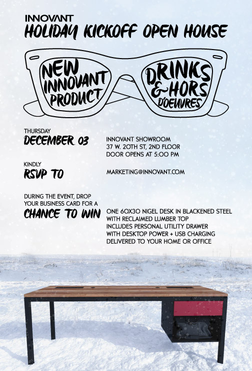 innovant-events :     Innovant invites industry friends to ring in the holiday season at its New York showroom on Thursday, December 3rd. Stop by for drinks and hors d'oeuvres, as well as a chance to win your own NIGEL desk made from reclaimed lumber and blackened steel. Doors open at 5:00 PM, kindly RSVP to marketing[at]innovant[dot]com.