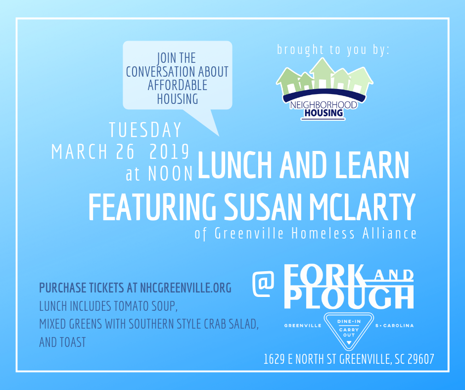 Lunch &Learn Featuring Susan McLarty of Greenville Homeless Alliance - March 26, 2019 at NoonJoin the conversation about Affordable Housing and learn more about how you can help in the Upstate.We are honored to have Guest Speaker, Susan McLarty, from the Greenville Homeless Alliance.Lunch Menu @ Fork & Plough: Tomato Soup and Mixed Greens with Southern Style Crab Salad and Toast.Location: 1629 E North Street Greenville, SC 29607Please purchase tickets here or on Facebook.Look forward to seeing you there!