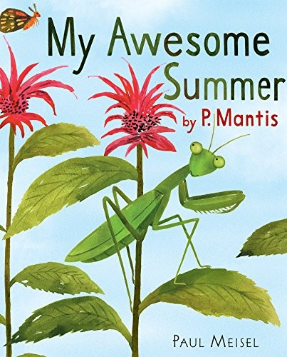 My Awesome Summer By P. Mantis - Paul Meisel The hilarious–and scientifically accurate–tale of a praying mantis's eventful summer.
