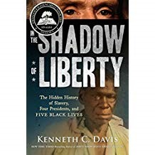 In the Shadow of Liberty - Kenneth C. DavisThe history of the United States and slavery is told through the lives of five enslaved persons and four presidents who were their owners. Starting with George Washington and the story of two of his enslaved persons and their part in the Revolutionary War, along with Thomas Jefferson, James Madison, and Andrew Jackson, the irony of the Founding Fathers creating the United States on the foundation of