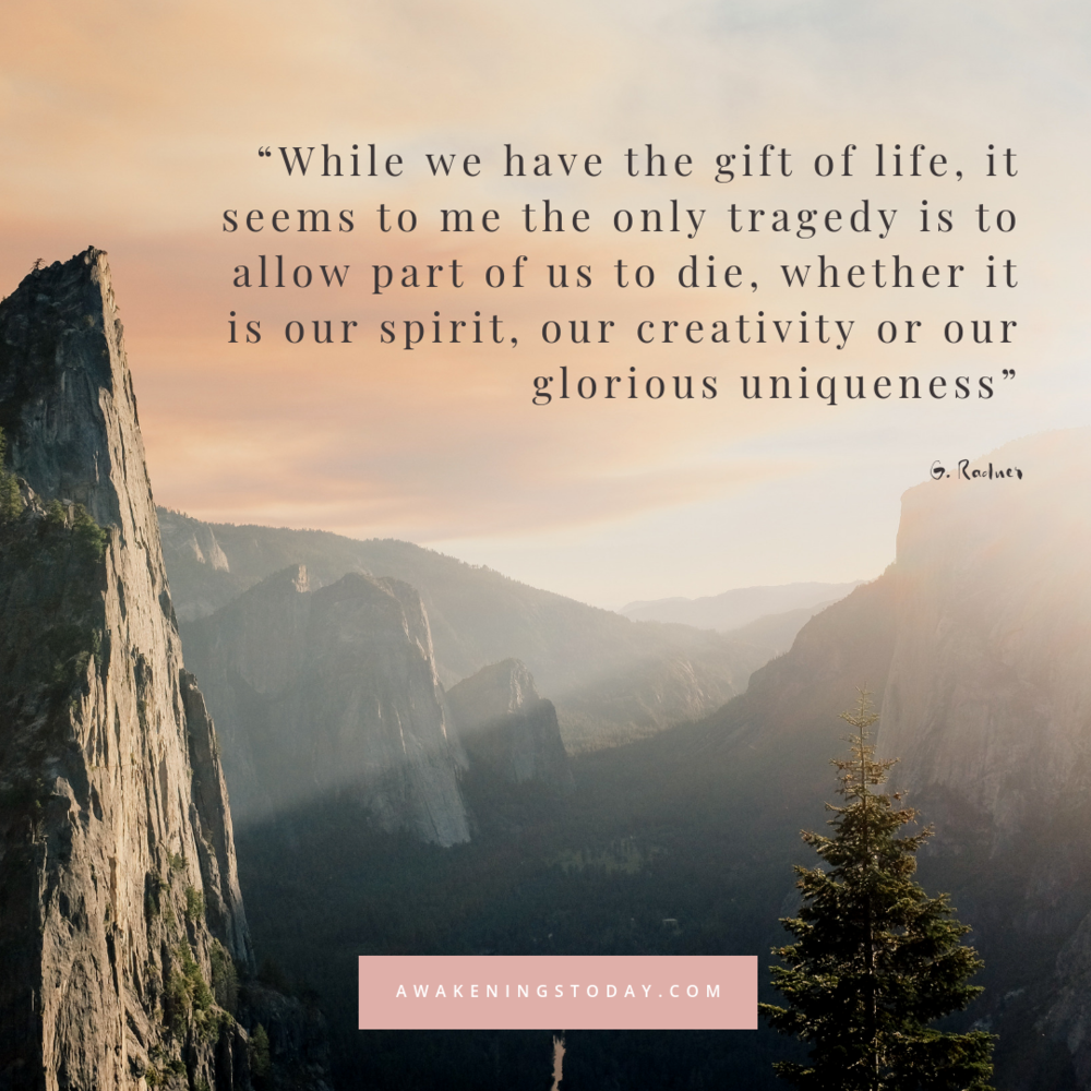 While we have the gifr of life, it seems to me the only tragedy is to allow part of us to die whether it is our spirit, our creativity or our glorious uniqueness - G Radner