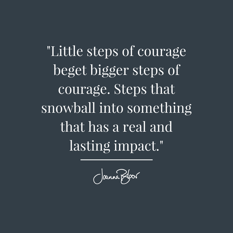 _Little steps of courage beget bigger steps of courage. Steps that snowball into something that has a real and lasting impact._.png
